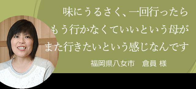 味にうるさく、一回行ったらもう行かなくていいという母がまた行きたいという感じなんです 福岡県八女市 倉員 様